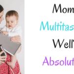 Let's Be Moms Multitasking Well